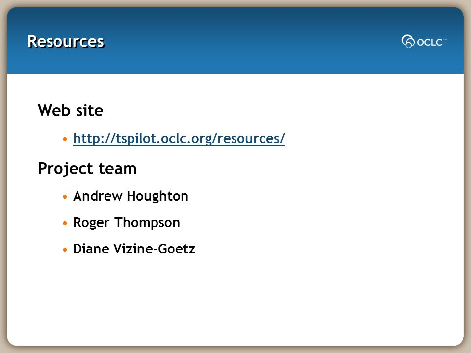 Web site http://tspilot.oclc.org/resources/ Project team Andrew Houghton Roger Thompson Diane Vizine-Goetz Resources