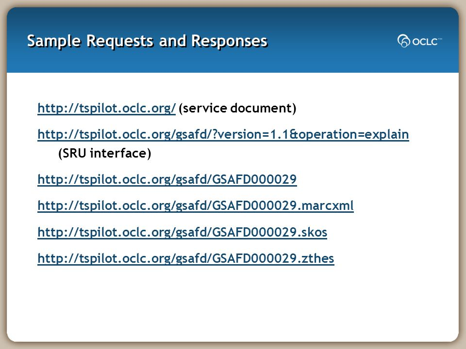 Sample Requests and Responses http://tspilot.oclc.org/http://tspilot.oclc.org/ (service document) http://tspilot.oclc.org/gsafd/?version=1.1&operation