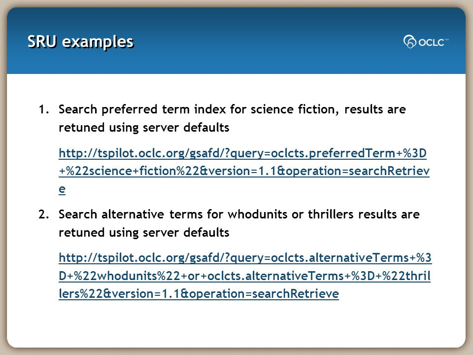 SRU examples 1.Search preferred term index for science fiction, results are retuned using server defaults http://tspilot.oclc.org/gsafd/?query=oclcts.