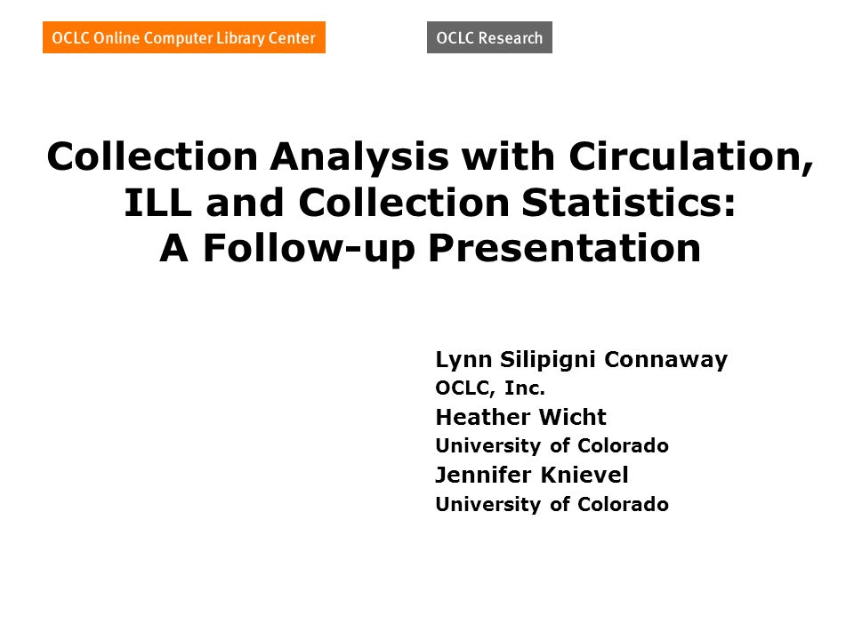 Collection Analysis with Circulation, ILL and Collection Statistics: A Follow-up Presentation Lynn Silipigni Connaway OCLC, Inc.