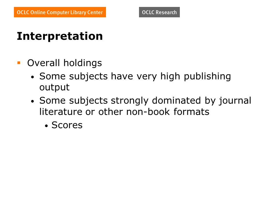 Interpretation Overall holdings Some subjects have very high publishing output Some subjects strongly dominated by journal literature or other non-boo