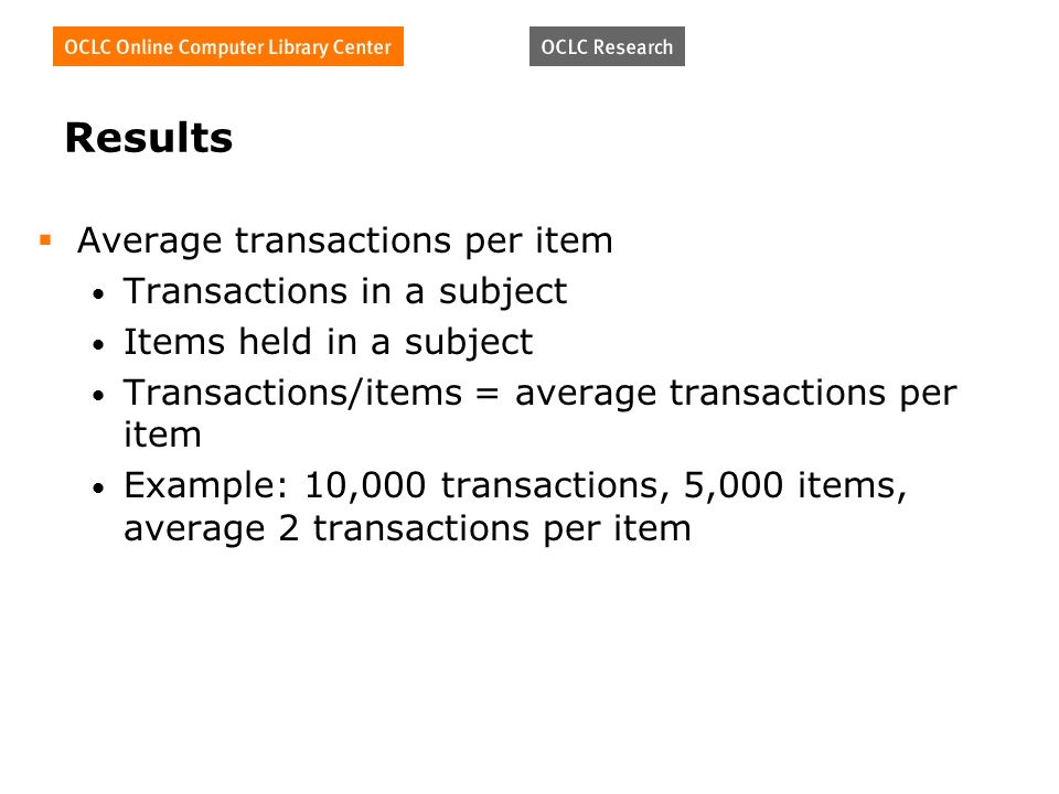 Results Average transactions per item Transactions in a subject Items held in a subject Transactions/items = average transactions per item Example: 10,000 transactions, 5,000 items, average 2 transactions per item