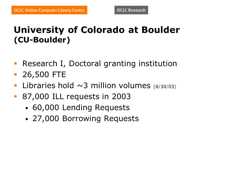 University of Colorado at Boulder (CU-Boulder) Research I, Doctoral granting institution 26,500 FTE Libraries hold ~3 million volumes (6/30/03) 87,000 ILL requests in 2003 60,000 Lending Requests 27,000 Borrowing Requests