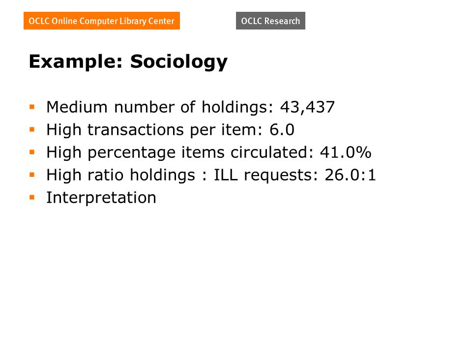 Example: Sociology Medium number of holdings: 43,437 High transactions per item: 6.0 High percentage items circulated: 41.0% High ratio holdings : ILL requests: 26.0:1 Interpretation