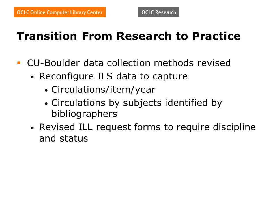 Transition From Research to Practice CU-Boulder data collection methods revised Reconfigure ILS data to capture Circulations/item/year Circulations by subjects identified by bibliographers Revised ILL request forms to require discipline and status