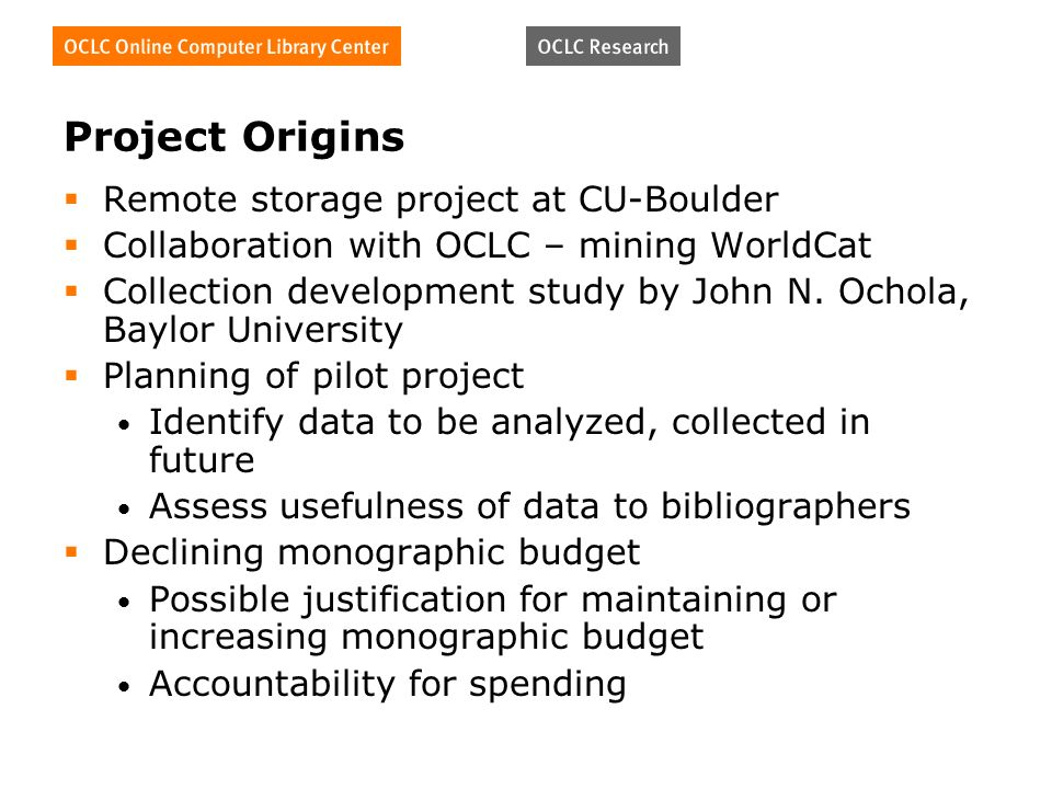 Project Origins Remote storage project at CU-Boulder Collaboration with OCLC – mining WorldCat Collection development study by John N.