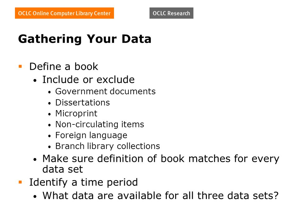 Gathering Your Data Define a book Include or exclude Government documents Dissertations Microprint Non-circulating items Foreign language Branch library collections Make sure definition of book matches for every data set Identify a time period What data are available for all three data sets