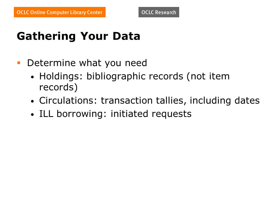 Gathering Your Data Determine what you need Holdings: bibliographic records (not item records) Circulations: transaction tallies, including dates ILL