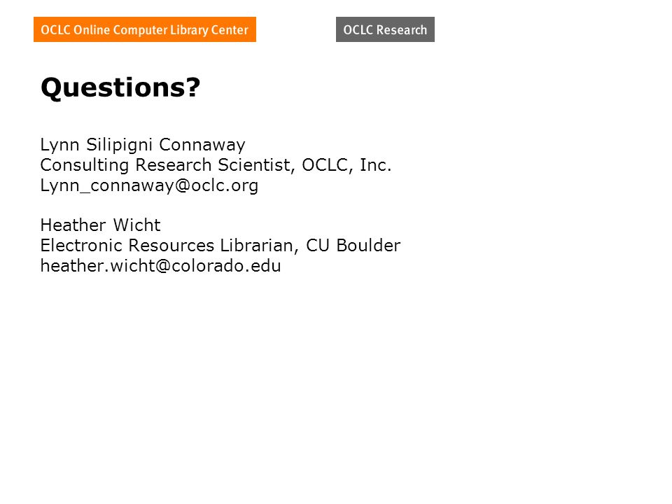 Questions? Lynn Silipigni Connaway Consulting Research Scientist, OCLC, Inc. Lynn_connaway@oclc.org Heather Wicht Electronic Resources Librarian, CU B