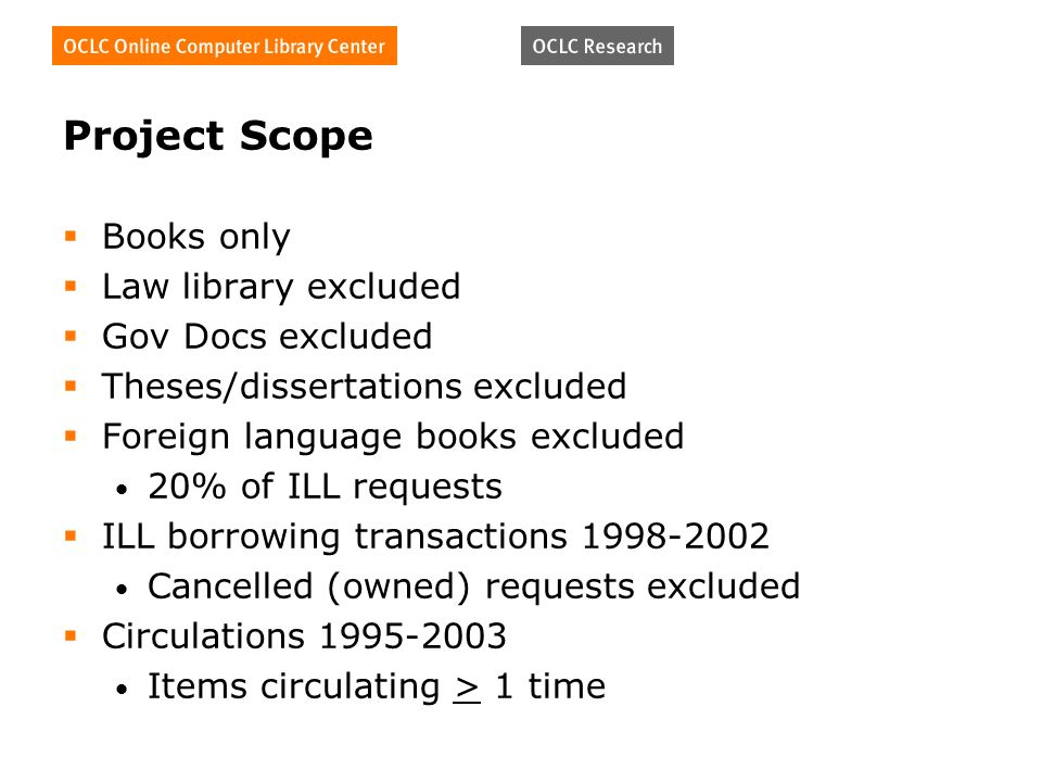 Project Scope Books only Law library excluded Gov Docs excluded Theses/dissertations excluded Foreign language books excluded 20% of ILL requests ILL borrowing transactions Cancelled (owned) requests excluded Circulations Items circulating > 1 time