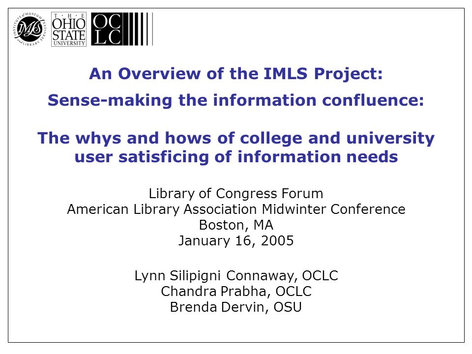 An Overview of the IMLS Project: Sense-making the information confluence: The whys and hows of college and university user satisficing of information needs Library of Congress Forum American Library Association Midwinter Conference Boston, MA January 16, 2005 Lynn Silipigni Connaway, OCLC Chandra Prabha, OCLC Brenda Dervin, OSU