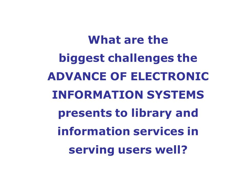 What are the biggest challenges the ADVANCE OF ELECTRONIC INFORMATION SYSTEMS presents to library and information services in serving users well