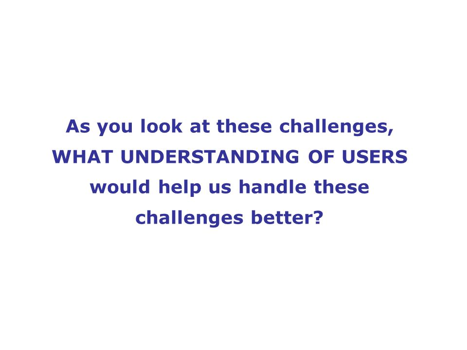 As you look at these challenges, WHAT UNDERSTANDING OF USERS would help us handle these challenges better