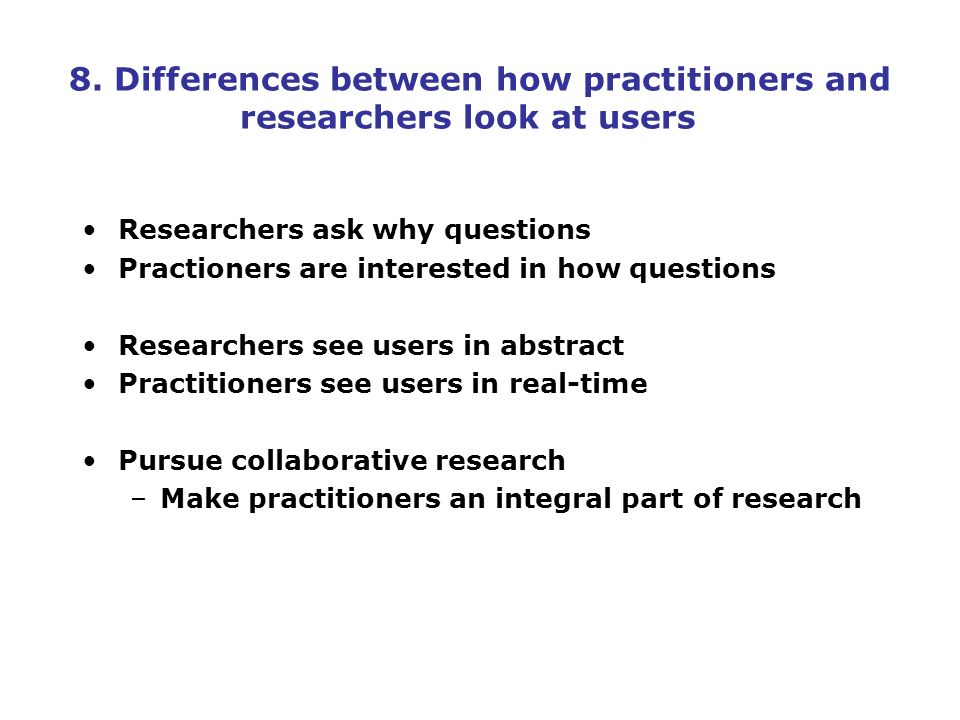8. Differences between how practitioners and researchers look at users Researchers ask why questions Practioners are interested in how questions Resea