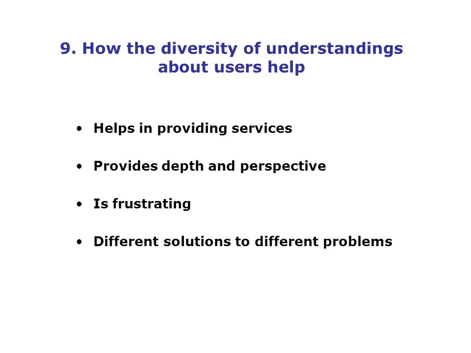 9. How the diversity of understandings about users help Helps in providing services Provides depth and perspective Is frustrating Different solutions