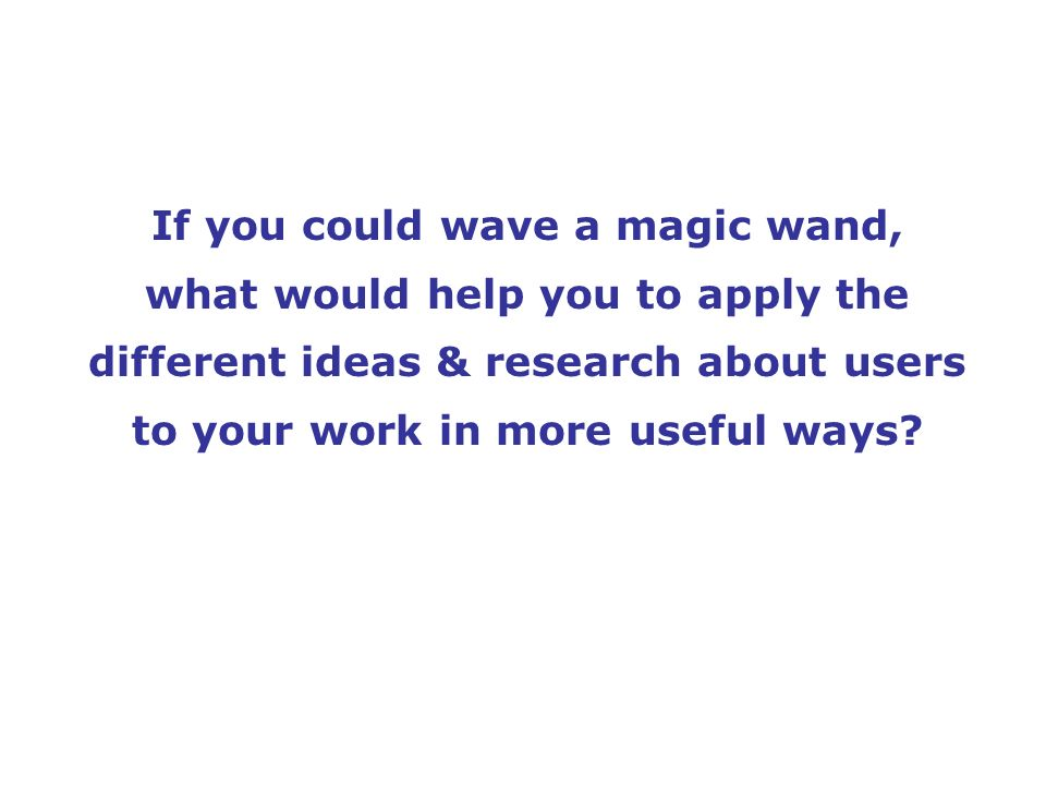 If you could wave a magic wand, what would help you to apply the different ideas & research about users to your work in more useful ways