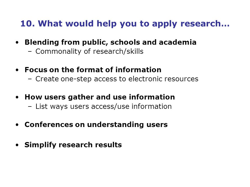 10. What would help you to apply research… Blending from public, schools and academia –Commonality of research/skills Focus on the format of informati