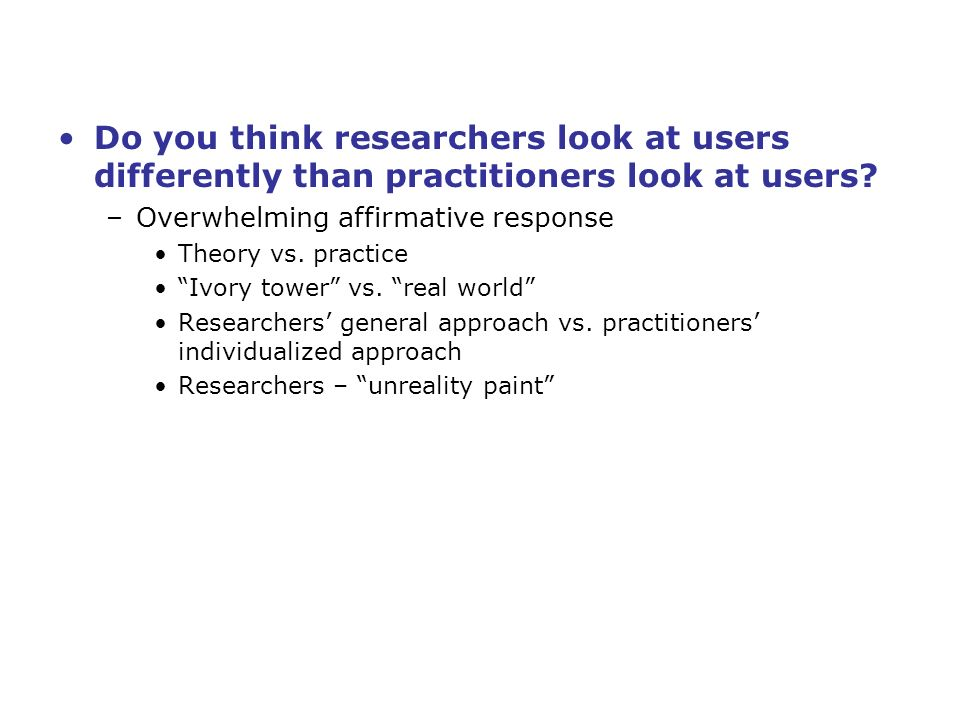 Do you think researchers look at users differently than practitioners look at users.