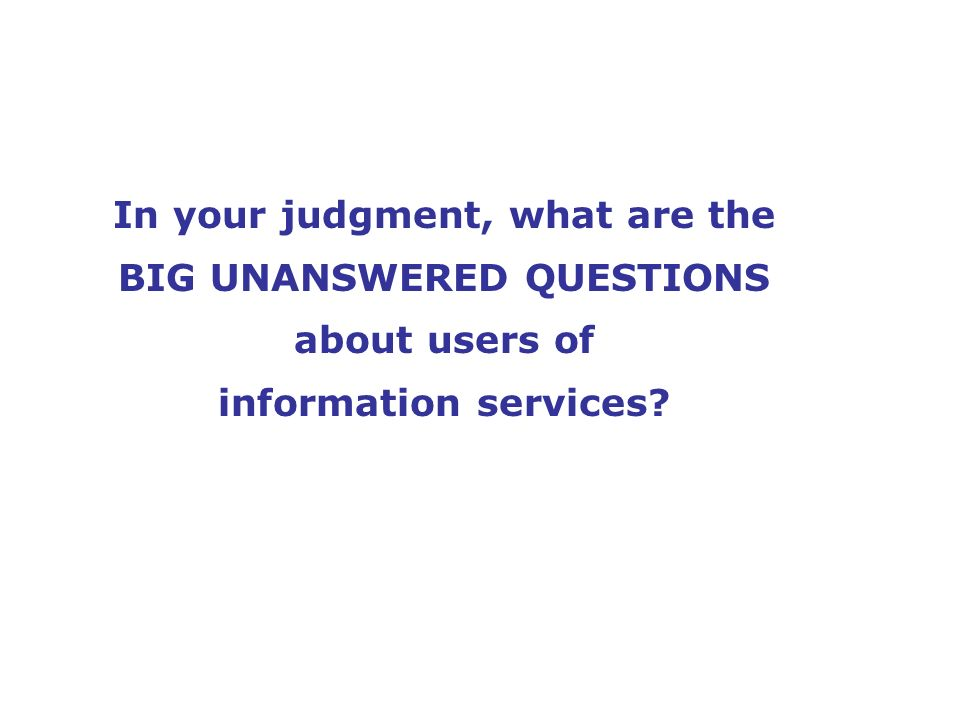 In your judgment, what are the BIG UNANSWERED QUESTIONS about users of information services?
