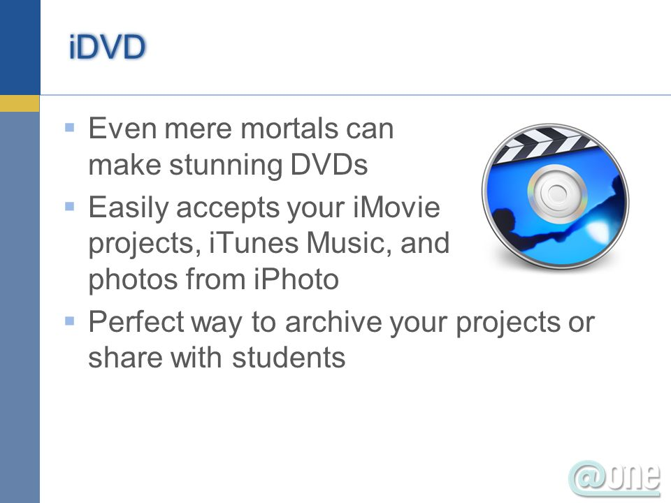 iDVD Even mere mortals can make stunning DVDs Easily accepts your iMovie projects, iTunes Music, and photos from iPhoto Perfect way to archive your projects or share with students