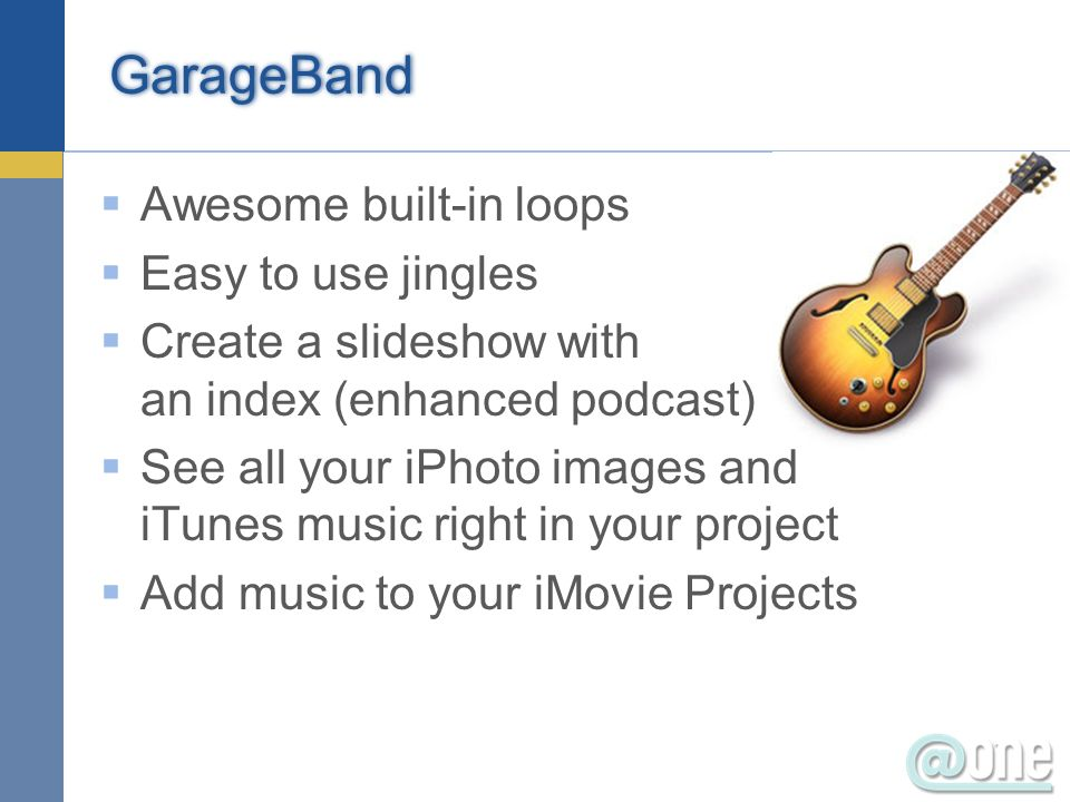 GarageBand Awesome built-in loops Easy to use jingles Create a slideshow with an index (enhanced podcast) See all your iPhoto images and iTunes music right in your project Add music to your iMovie Projects