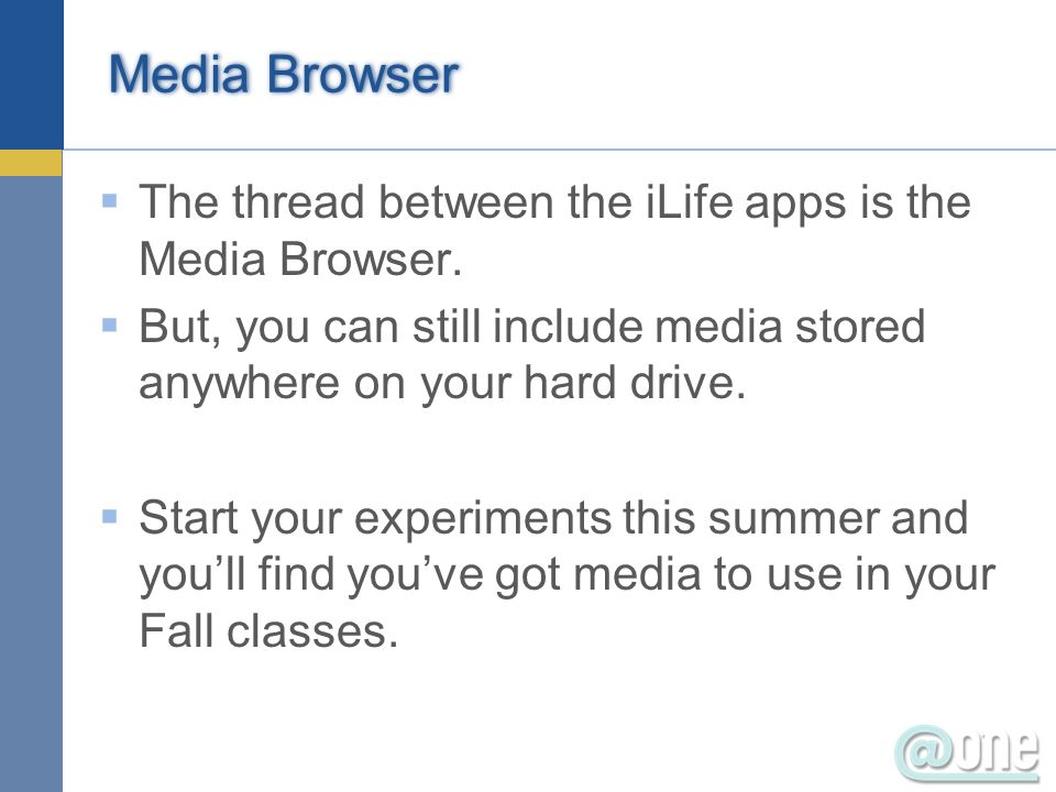 Media Browser The thread between the iLife apps is the Media Browser.