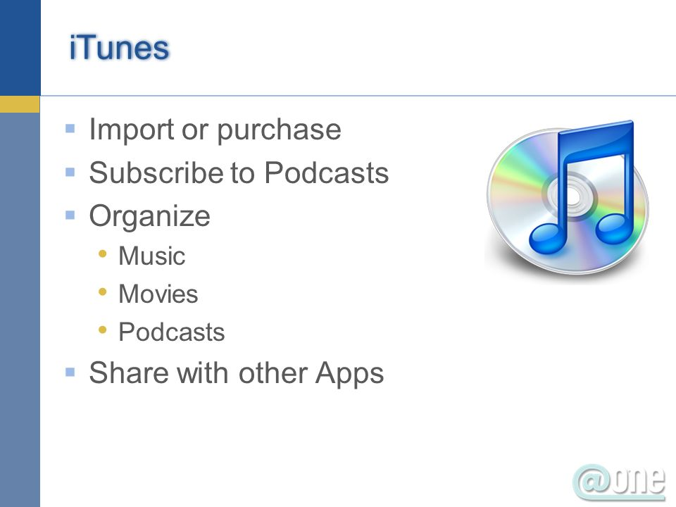 iTunes Import or purchase Subscribe to Podcasts Organize Music Movies Podcasts Share with other Apps