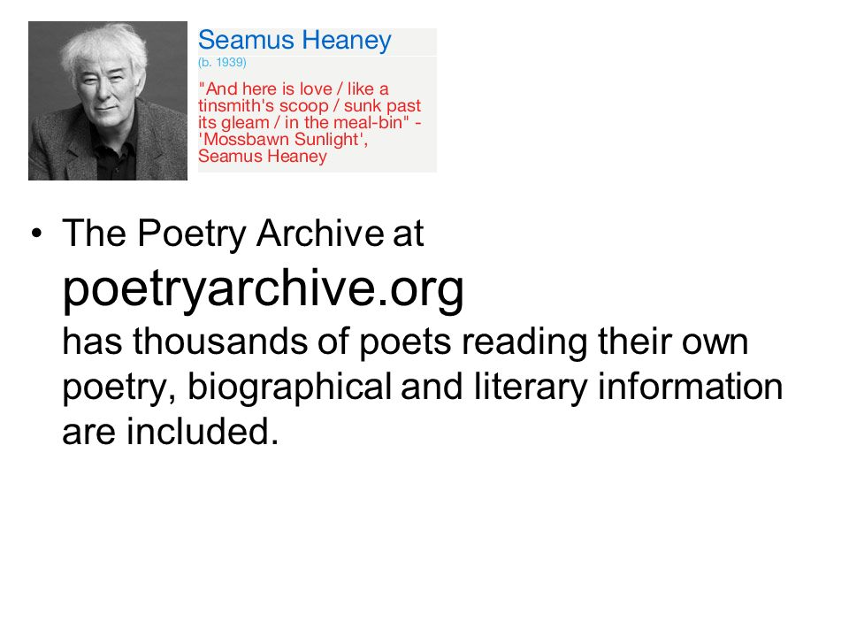 The Poetry Archive at poetryarchive.org has thousands of poets reading their own poetry, biographical and literary information are included.