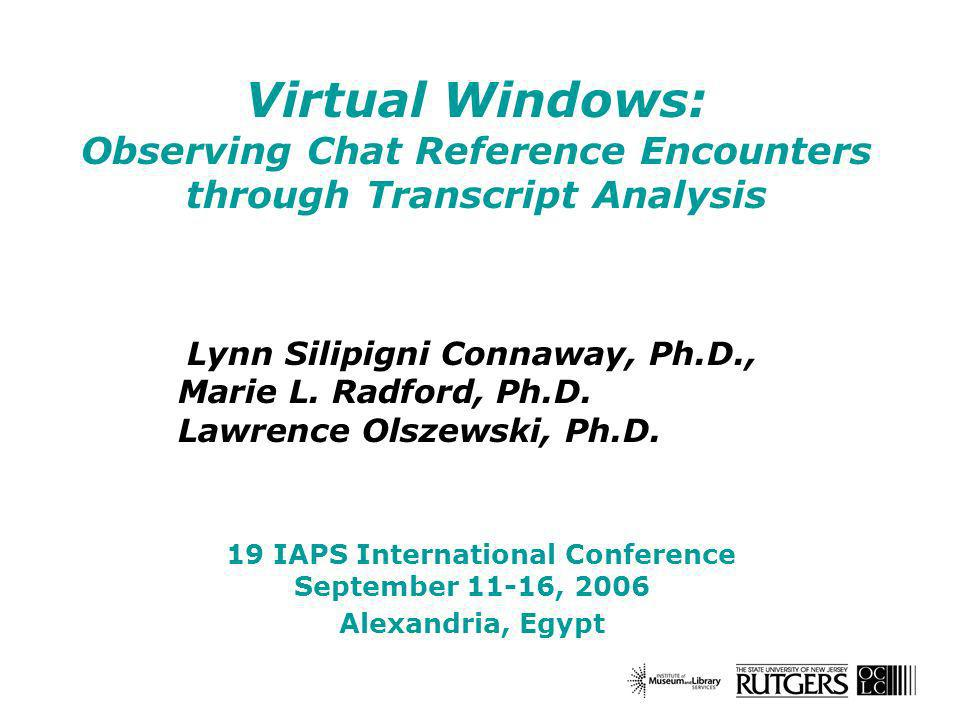 Virtual Windows: Observing Chat Reference Encounters through Transcript Analysis Lynn Silipigni Connaway, Ph.D., Marie L.