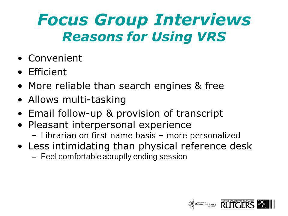 Focus Group Interviews Reasons for Using VRS Convenient Efficient More reliable than search engines & free Allows multi-tasking Email follow-up & provision of transcript Pleasant interpersonal experience –Librarian on first name basis – more personalized Less intimidating than physical reference desk –Feel comfortable abruptly ending session