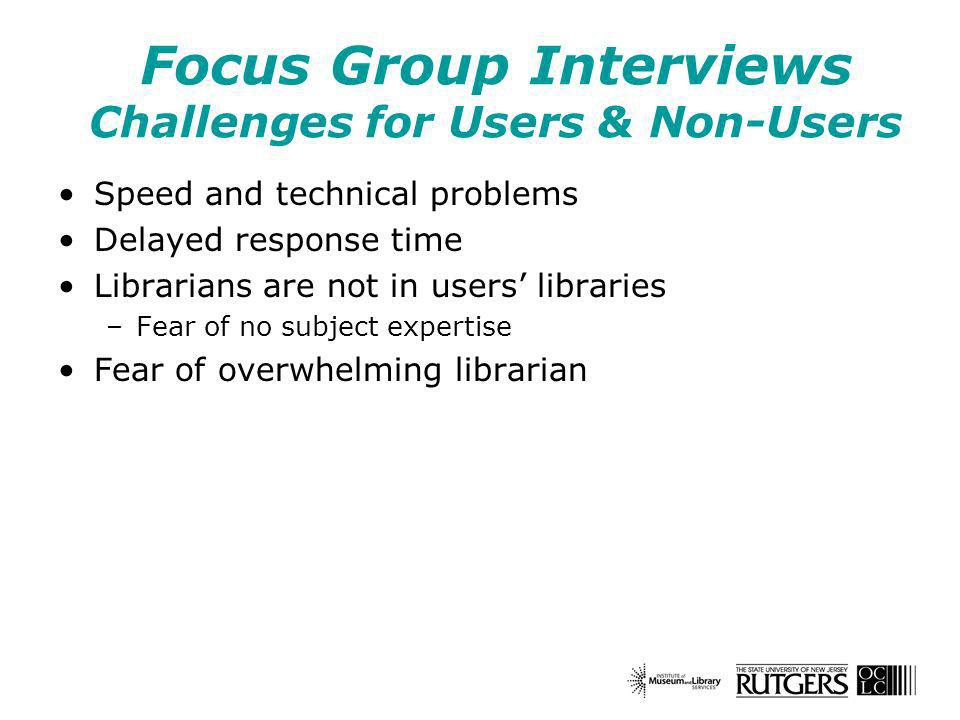 Focus Group Interviews Challenges for Users & Non-Users Speed and technical problems Delayed response time Librarians are not in users libraries –Fear of no subject expertise Fear of overwhelming librarian