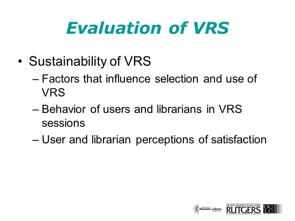 Evaluation of VRS Sustainability of VRS –Factors that influence selection and use of VRS –Behavior of users and librarians in VRS sessions –User and librarian perceptions of satisfaction