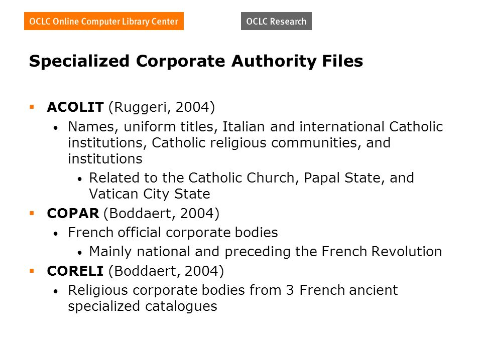 Specialized Corporate Authority Files ACOLIT (Ruggeri, 2004) Names, uniform titles, Italian and international Catholic institutions, Catholic religious communities, and institutions Related to the Catholic Church, Papal State, and Vatican City State COPAR (Boddaert, 2004) French official corporate bodies Mainly national and preceding the French Revolution CORELI (Boddaert, 2004) Religious corporate bodies from 3 French ancient specialized catalogues