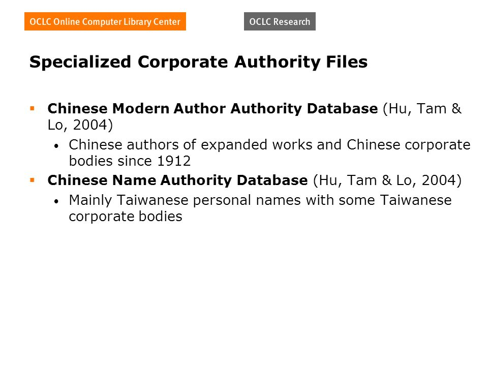 Specialized Corporate Authority Files Chinese Modern Author Authority Database (Hu, Tam & Lo, 2004) Chinese authors of expanded works and Chinese corporate bodies since 1912 Chinese Name Authority Database (Hu, Tam & Lo, 2004) Mainly Taiwanese personal names with some Taiwanese corporate bodies