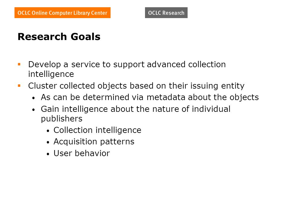 Research Goals Develop a service to support advanced collection intelligence Cluster collected objects based on their issuing entity As can be determined via metadata about the objects Gain intelligence about the nature of individual publishers Collection intelligence Acquisition patterns User behavior
