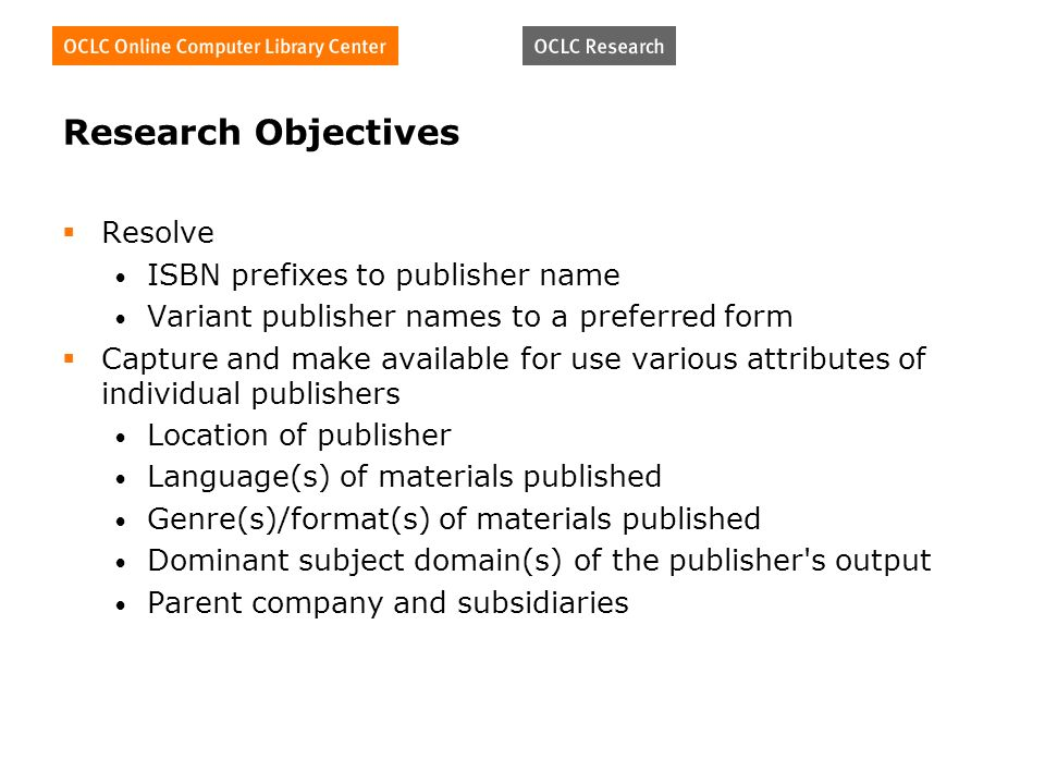 Research Objectives Resolve ISBN prefixes to publisher name Variant publisher names to a preferred form Capture and make available for use various attributes of individual publishers Location of publisher Language(s) of materials published Genre(s)/format(s) of materials published Dominant subject domain(s) of the publisher s output Parent company and subsidiaries