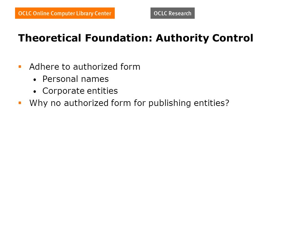 Theoretical Foundation: Authority Control Adhere to authorized form Personal names Corporate entities Why no authorized form for publishing entities?