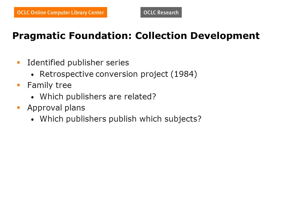 Pragmatic Foundation: Collection Development Identified publisher series Retrospective conversion project (1984) Family tree Which publishers are related.