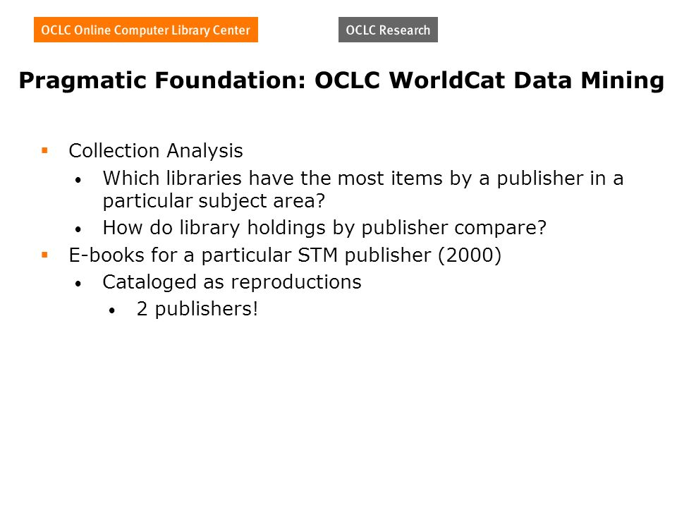 Pragmatic Foundation: OCLC WorldCat Data Mining Collection Analysis Which libraries have the most items by a publisher in a particular subject area.