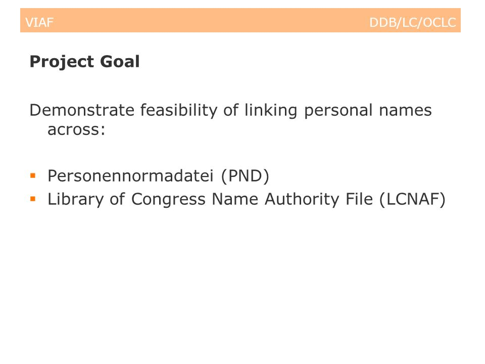 VIAF DDB/LC/OCLC Project Goal Demonstrate feasibility of linking personal names across: Personennormadatei (PND) Library of Congress Name Authority File (LCNAF)