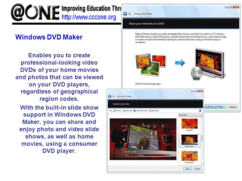 Windows DVD Maker Enables you to create professional-looking video DVDs of your home movies and photos that can be viewed on your DVD players, regardless of geographical region codes.