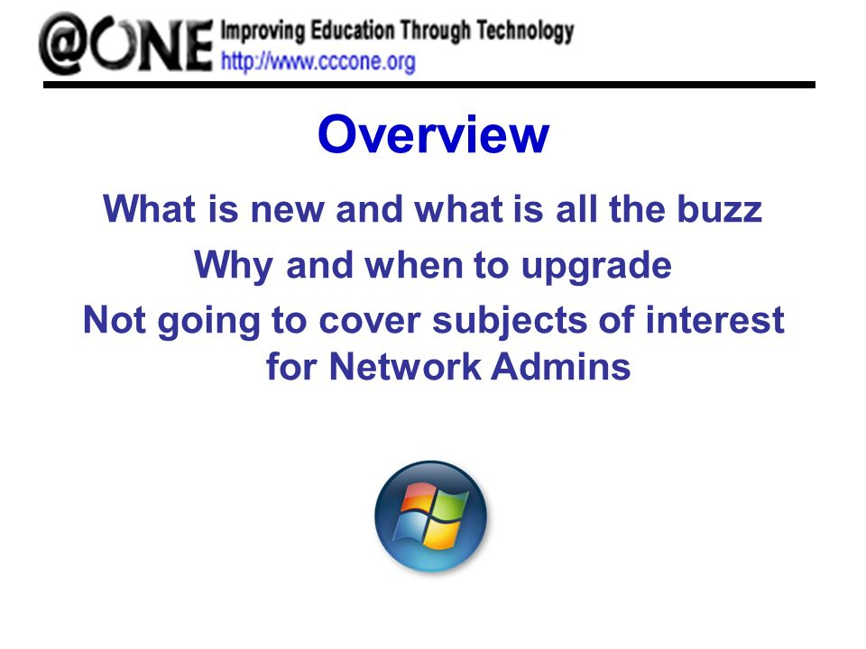 Overview What is new and what is all the buzz Why and when to upgrade Not going to cover subjects of interest for Network Admins