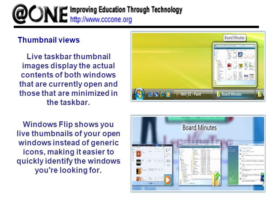 Thumbnail views Live taskbar thumbnail images display the actual contents of both windows that are currently open and those that are minimized in the taskbar.