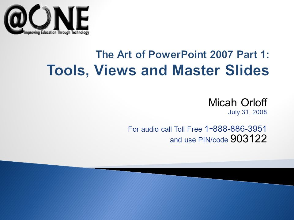 Micah Orloff July 31, 2008 For audio call Toll Free 1 - 888-886-3951 and use PIN/code 903122 The Art of PowerPoint 2007 Part 1: Tools, Views and Master Slides