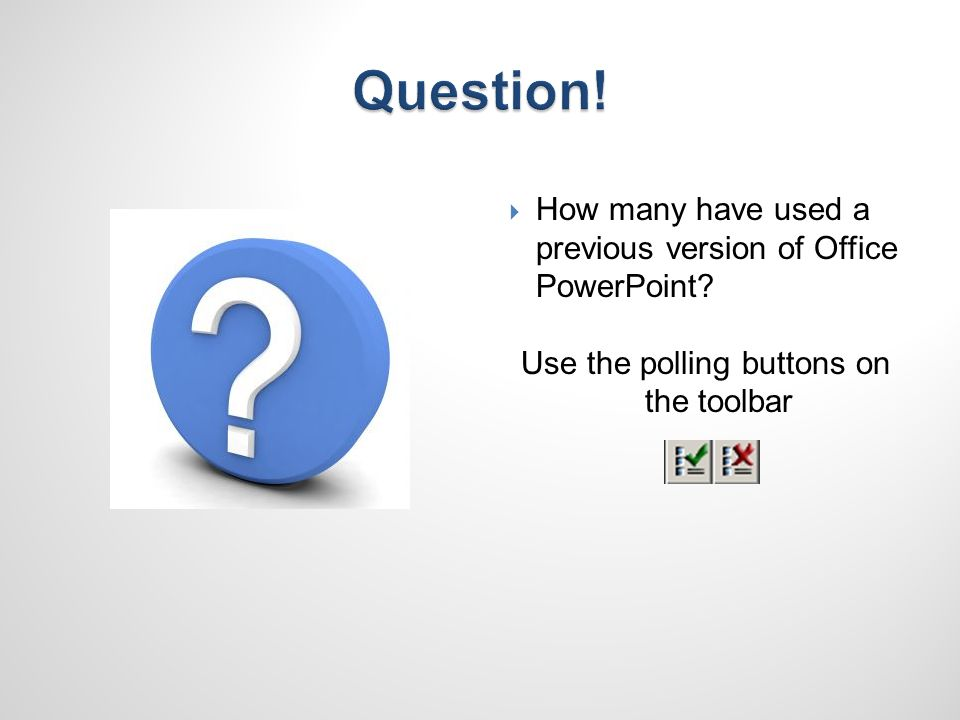 How many have used a previous version of Office PowerPoint Use the polling buttons on the toolbar