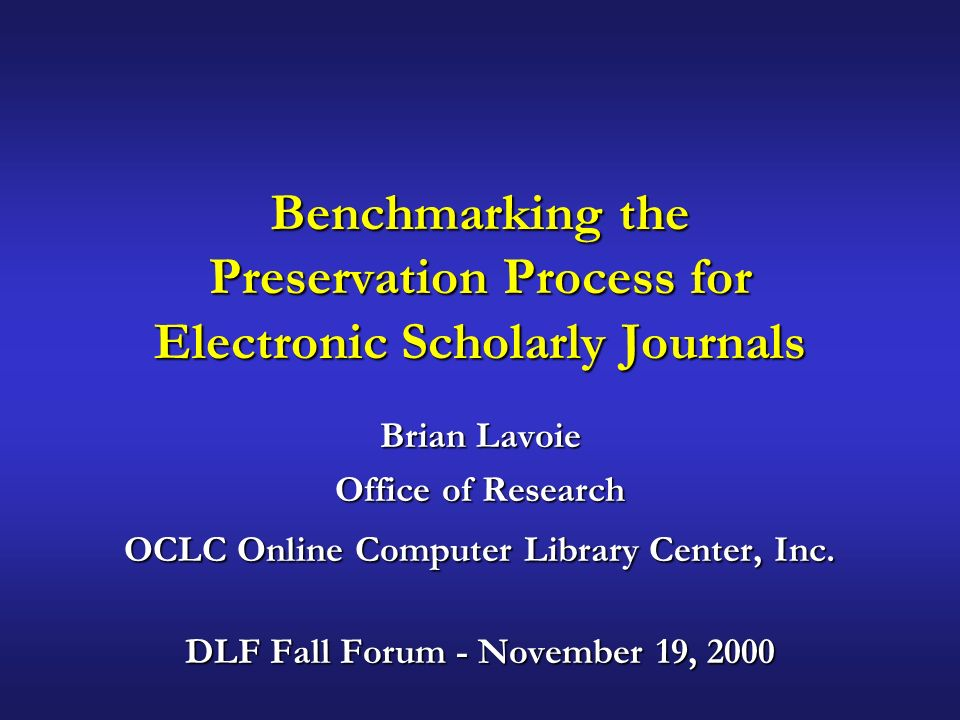 Benchmarking the Preservation Process for Electronic Scholarly Journals Brian Lavoie Office of Research OCLC Online Computer Library Center, Inc.