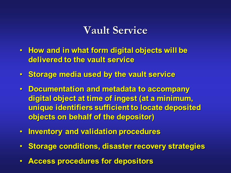 Vault Service How and in what form digital objects will be delivered to the vault serviceHow and in what form digital objects will be delivered to the vault service Storage media used by the vault serviceStorage media used by the vault service Documentation and metadata to accompany digital object at time of ingest (at a minimum, unique identifiers sufficient to locate deposited objects on behalf of the depositor)Documentation and metadata to accompany digital object at time of ingest (at a minimum, unique identifiers sufficient to locate deposited objects on behalf of the depositor) Inventory and validation proceduresInventory and validation procedures Storage conditions, disaster recovery strategiesStorage conditions, disaster recovery strategies Access procedures for depositorsAccess procedures for depositors
