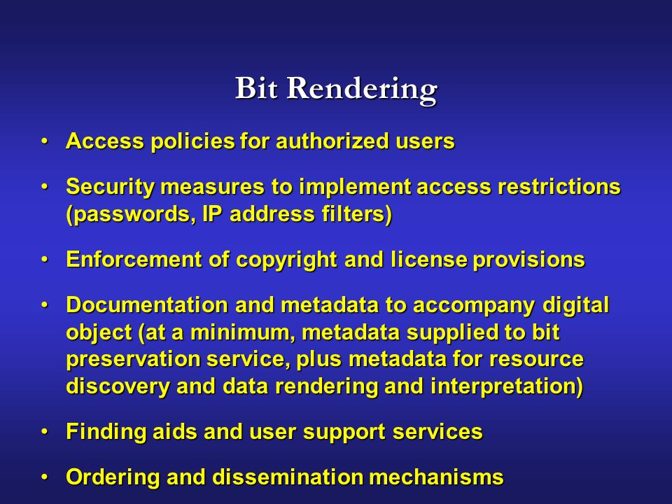 Bit Rendering Access policies for authorized usersAccess policies for authorized users Security measures to implement access restrictions (passwords, IP address filters)Security measures to implement access restrictions (passwords, IP address filters) Enforcement of copyright and license provisionsEnforcement of copyright and license provisions Documentation and metadata to accompany digital object (at a minimum, metadata supplied to bit preservation service, plus metadata for resource discovery and data rendering and interpretation)Documentation and metadata to accompany digital object (at a minimum, metadata supplied to bit preservation service, plus metadata for resource discovery and data rendering and interpretation) Finding aids and user support servicesFinding aids and user support services Ordering and dissemination mechanismsOrdering and dissemination mechanisms