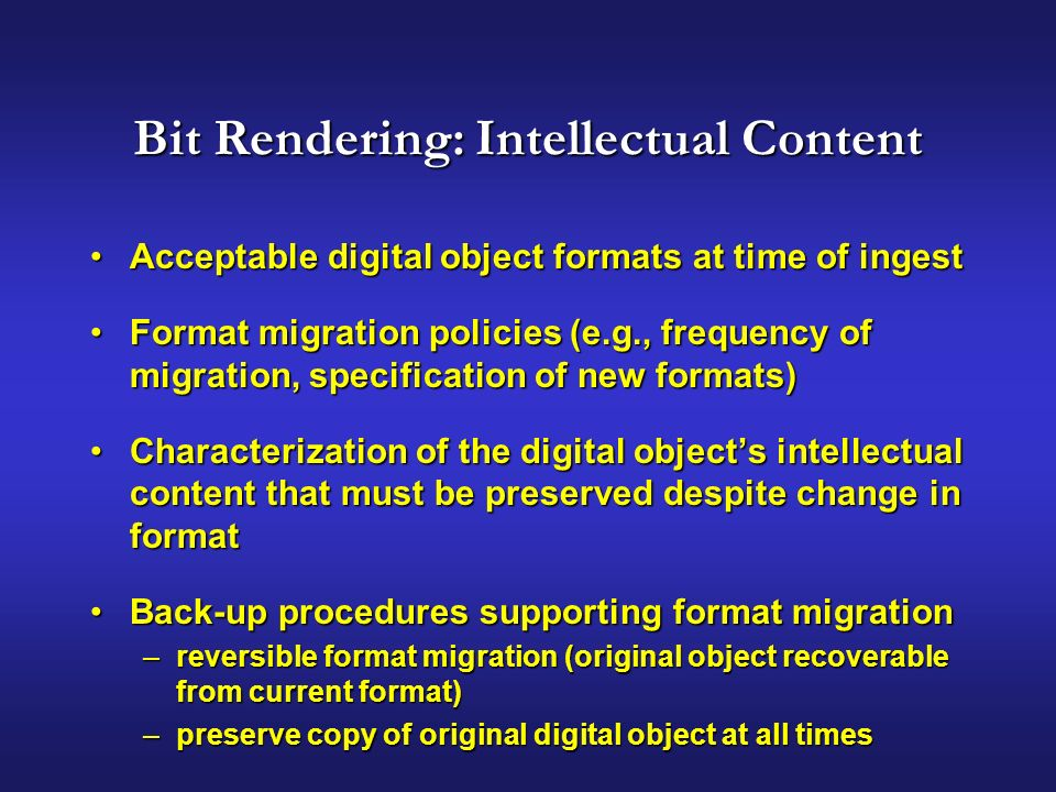 Bit Rendering: Intellectual Content Acceptable digital object formats at time of ingestAcceptable digital object formats at time of ingest Format migration policies (e.g., frequency of migration, specification of new formats)Format migration policies (e.g., frequency of migration, specification of new formats) Characterization of the digital objects intellectual content that must be preserved despite change in formatCharacterization of the digital objects intellectual content that must be preserved despite change in format Back-up procedures supporting format migrationBack-up procedures supporting format migration –reversible format migration (original object recoverable from current format) –preserve copy of original digital object at all times
