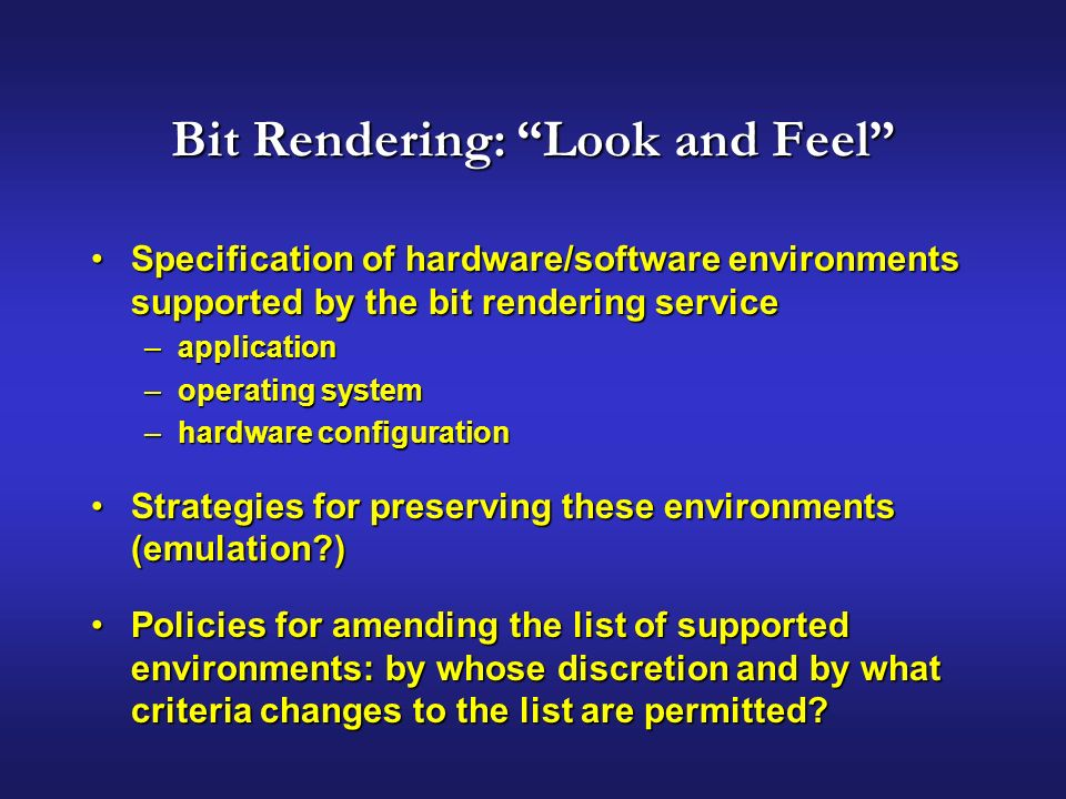 Bit Rendering: Look and Feel Specification of hardware/software environments supported by the bit rendering serviceSpecification of hardware/software environments supported by the bit rendering service –application –operating system –hardware configuration Strategies for preserving these environments (emulation )Strategies for preserving these environments (emulation ) Policies for amending the list of supported environments: by whose discretion and by what criteria changes to the list are permitted Policies for amending the list of supported environments: by whose discretion and by what criteria changes to the list are permitted
